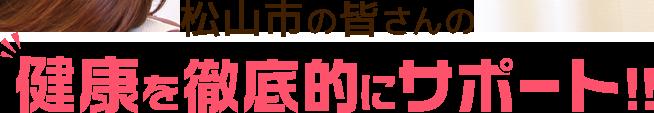 松山市の皆さんの健康を徹底的にサポート!!